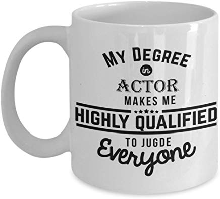 Actor Coffee Mug 11 Oz - My Degree In Actor Makes Me Highly Qualified To Judge Everyone