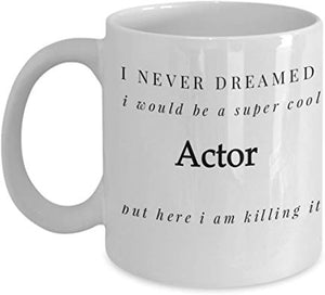 Actor Mug 11 Oz - I Never Dreamed I Would Be A Super Cool Actor But Here I Am Killing It