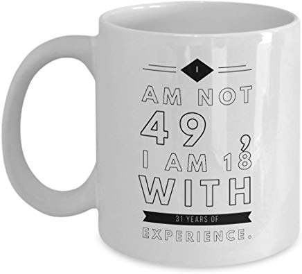 49Th Birthday Coffee Mug 11 Oz - I Am Not 49 I Am 18 With 31 Years Of Experience