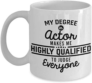 Actor Present Mug 11 Oz - My Degree In Actor Makes Me Highly Qualified To Judge Everyone