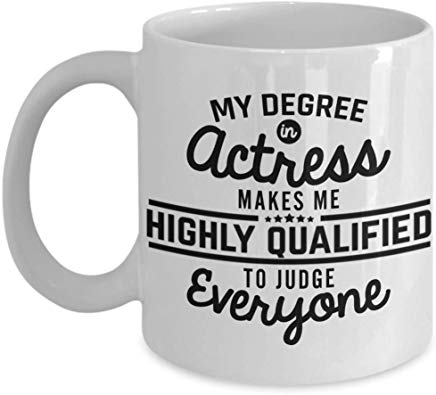 Actor Coffee Mug 11 Oz - My Degree In Actress Makes Me Highly Qualified To Judge Everyone