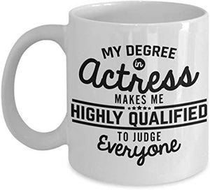 Actor Mug 11 Oz - My Degree In Actress Makes Me Highly Qualified To Judge Everyone