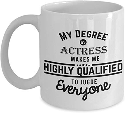 Actor Gift Mug 11 Oz - My Degree In Actress Makes Me Highly Qualified To Judge Everyone