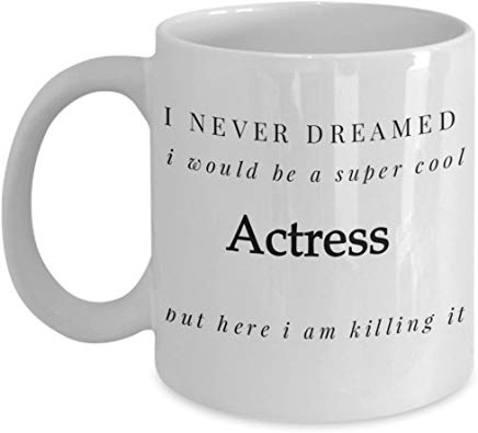 Actor Present Mug 11 Oz - I Never Dreamed I Would Be A Super Cool Actress But Here I Am Killing It