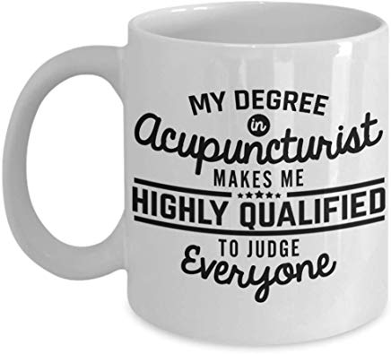 Acupuncture Present Mug 11 Oz - My Degree In Acupuncturist Makes Me Highly Qualified To Judge Everyone