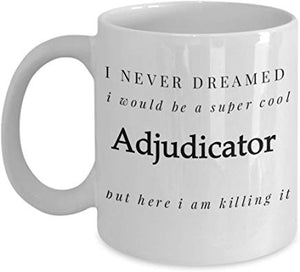 Adjudicator Gift Mug 11 Oz - I Never Dreamed I Would Be A Super Cool Adjudicator But Here I Am Killing It