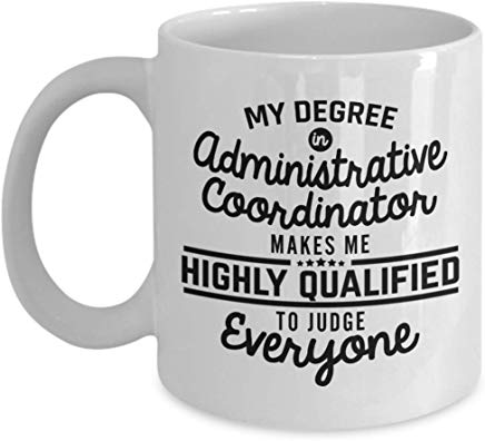 Administrative Present Mug 11 Oz - My Degree In Administrative Coordinator Makes Me Highly Qualified To Judge Everyone