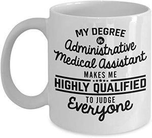 Administrator Mug 11 Oz - My Degree In Administrative Medical Assistant Makes Me Highly Qualified To Judge Everyone