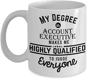 Administrator Present Mug 11 Oz - My Degree In Account Executive Makes Me Highly Qualified To Judge Everyone