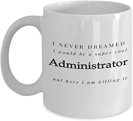 Administrator Mug 11 Oz - I Never Dreamed I Would Be A Super Cool Administrator But Here I Am Killing It