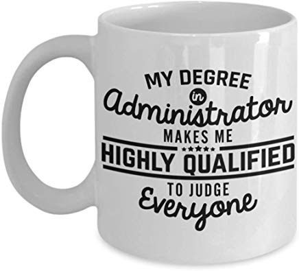 Administrator Gift Mug 11 Oz - My Degree In Administrator Makes Me Highly Qualified To Judge Everyone