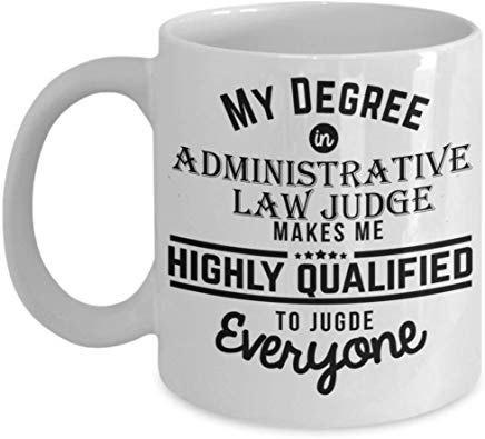 Judge Coffee Mug 11 Oz - My Degree In Administrative Law Judge Makes Me Highly Qualified To Judge Everyone