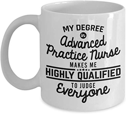 Nurse Mug 11 Oz - My Degree In Advanced Practice Nurse Makes Me Highly Qualified To Judge Everyone