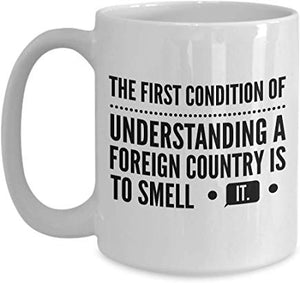 Adventure Gift Mug 15 Oz - The First Condition Of Understanding A Foreign Country Is To Smell It.