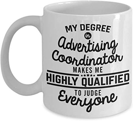 Advertising Present Mug 11 Oz - My Degree In Advertising Coordinator Makes Me Highly Qualified To Judge Everyone