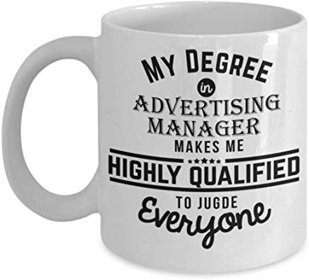 Advertising Mug 11 oz - My degree in Advertising manager makes me highly qualified to judge everyone