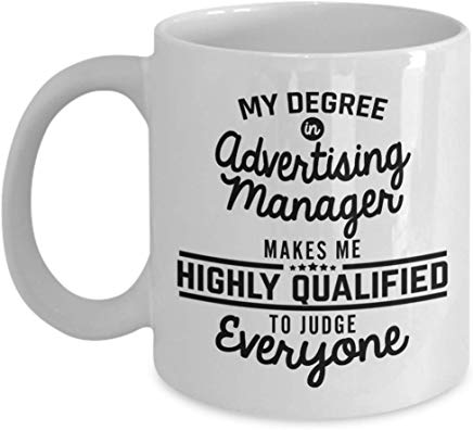 Advertising Gift 11 oz - My degree in Advertising manager makes me highly qualified to judge everyone