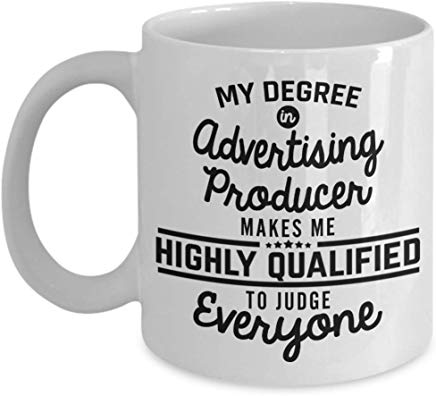 Advertising Gift 11 oz - My degree in Advertising producer makes me highly qualified to judge everyone