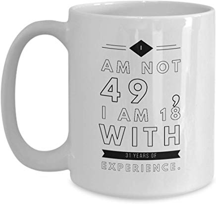 49Th Birthday Gift Mug 15 Oz - I Am Not 49 I Am 18 With 31 Years Of Experience