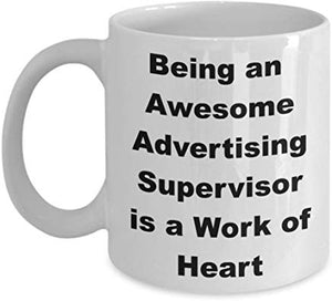 Advertising Mug 11 oz - Being an awesome Advertising Supervisor is a work of heart