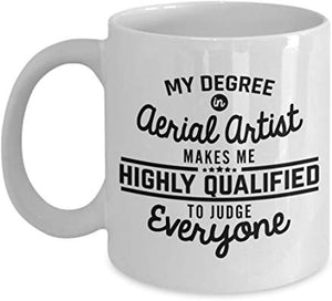 Artist Gift 11 oz - My degree in aerial artist makes me highly qualified to judge everyone