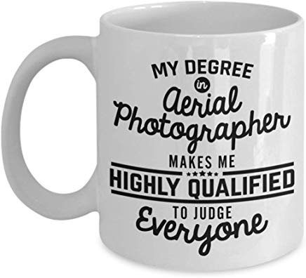 Photographer Coffee Mug 11 oz - My degree in aerial photographer makes me highly qualified to judge everyone