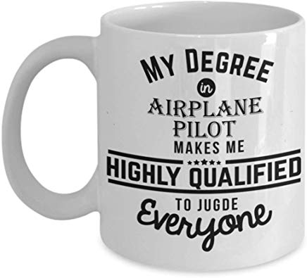 Pilot Coffee Mug 11 oz - My degree in Airlane pilot makes me highly qualified to judge everyone