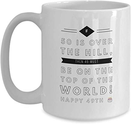 49Th Birthday Mug 15 Oz - If 50 Is Over The Hill Then 49 Must Be On The Top Of The World Happy 49Th