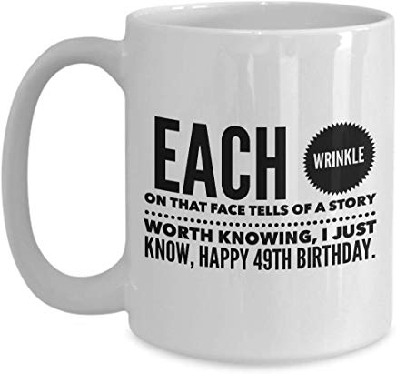 49Th Birthday Gift Mug 15 Oz - Each Wrinkle On That Face Tells Of A Story Worth Knowing I Just Know Happy 49Th Birthday