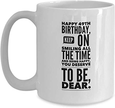 49Th Birthday Gift Mug 15 Oz - Happy 49Th Birthday Keep On Smiling All The Time And Being Happy You Deserve To Be Dear