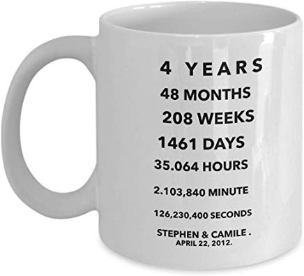 4Th Anniversary Mug 11 Oz - 4 Years 48 Months 208 Weeks 1461 Days 35.064 Hours 2.103,840 Minutes 126,230,400 Seconds Stephen & Camile April 22,2012