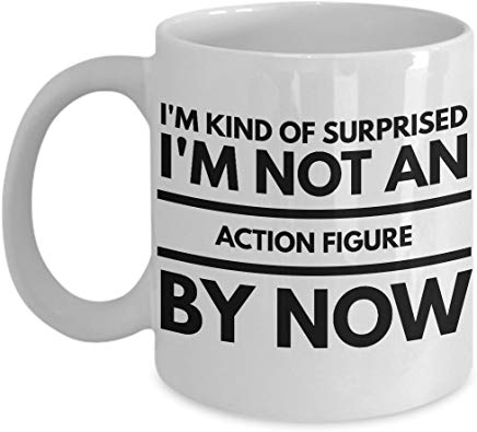 Action Figure Gift Mug 11 Oz - I'M Kind Of Surprised I'M Not An Action Figure By Now