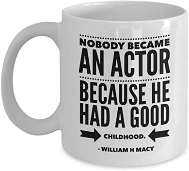 William H Macy Present Mug 11 Oz - Nobody Became An Actor Because He Had A Good Childhood. - William H Macy