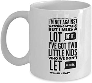 William H Macy Coffee Mug 11 Oz - M Not Against Watching Myself, But I Miss A Lot Of It. I'Ve Got Two Little Kids Who We Don'T Let Watch Tv. - William H Macy