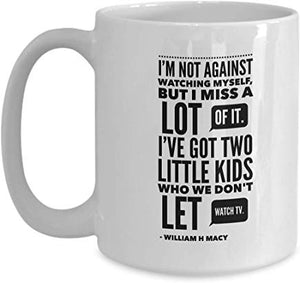 William H Macy Gift Mug 15 Oz - M Not Against Watching Myself, But I Miss A Lot Of It. I'Ve Got Two Little Kids Who We Don'T Let Watch Tv. - William H Macy