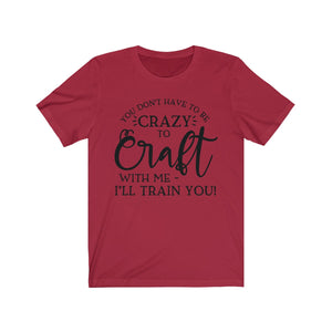 Don't Have to Be Crazy to Craft - Funny Unisex Jersey Short Sleeve Tee