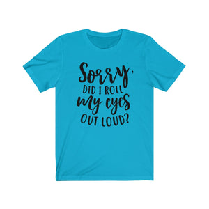 Sorry Did I Roll My Eyes Out loud T shirt, Sarcastic Shirt
