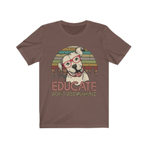 Educate Don't Discriminate - Dog Lover - Rescue Shirt - Unisex Jersey Short Sleeve Tee