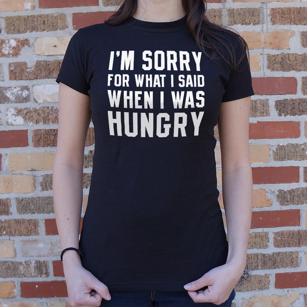 I'm Sorry For What I Said When I Was Hungry T-Shirt (Ladies)