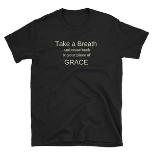 Short-Sleeve Unisex T-Shirt - Take a Breath and Come Back to Your Place of Grace
