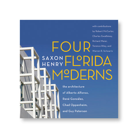 Four Florida Moderns: The Architecture of Alberto Alfonso, RenŽ Gonz‡lez, Chad Oppenheim, and Guy Peterson