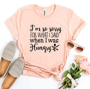 Sorry For What I Said When I Was Hungry T-shirt - DERNIER CRI