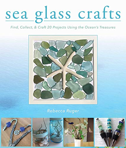 Sea Glass Crafts: Find, Collect, & Craft More Than 20 Projects Using the Ocean's Treasures Kindle Edition