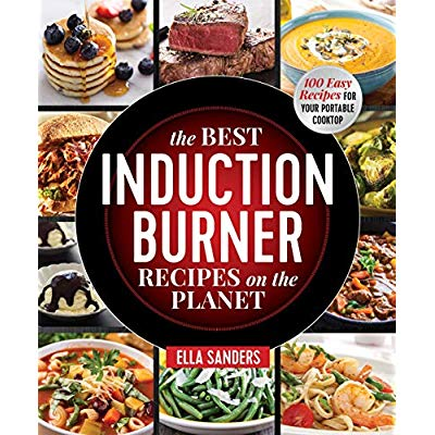The Best Induction Burner Recipes On The Planet: 100 Easy Recipes For Your Portable Cooktop Paperback