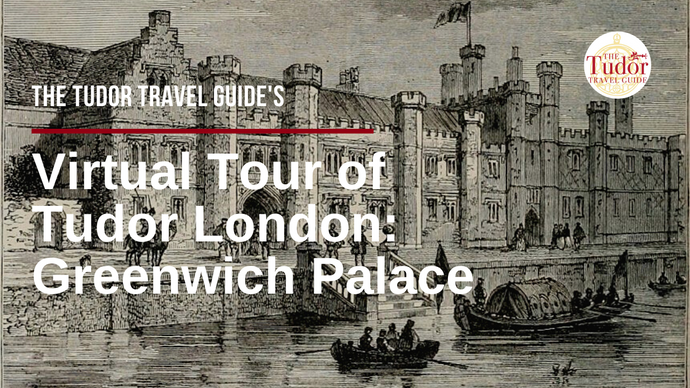 The Tudor Travel Guide's Virtual Tour of Tudor London - Day One: Greenwich Palace