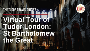 The Tudor Travel Guide's Virtual Tour of Tudor London - Day Three: The Church of St Bartholomew the Great.