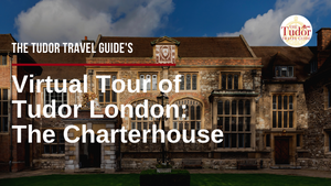 The Tudor Travel Guide's Virtual Tour of Tudor London - Day Four: The Charterhouse