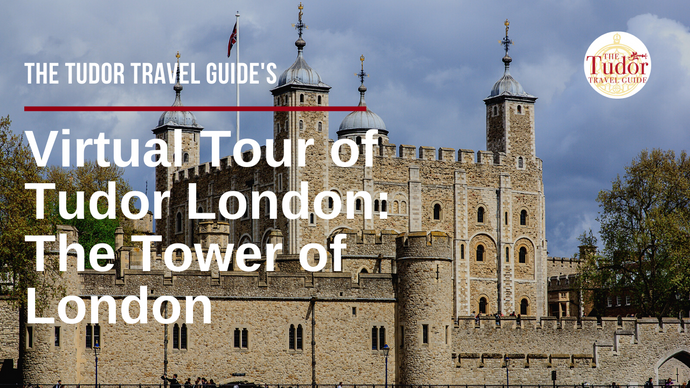 The Tudor Travel Guide's Virtual Tour of Tudor London - Day Two: The Tower of London