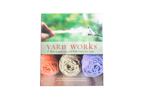 Yarn Works: How to Spin, Dye and Knit Your Own Yarn