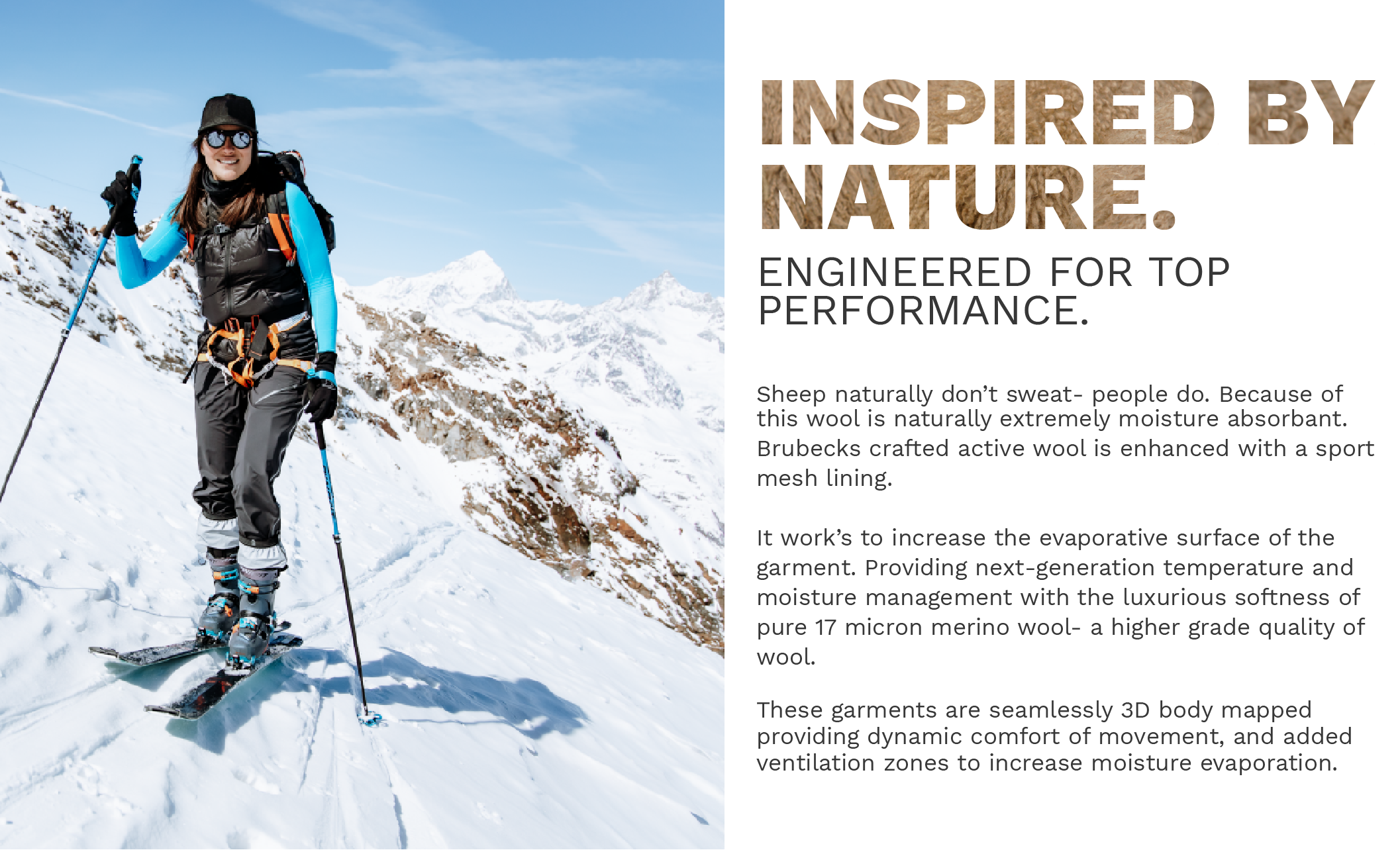 Inspired by nature, engineered for top performance. Sheep naturally don't sweat- people do. Because of this wool is naturally extremely moisture absorbant.  Brubeck engineered our ultra-fine Merino Wool base layer's to include an sport-mesh lining.   It work's to increase the evaporative surface of the garment. Providing next-generation temperature and moisture management with the luxurious softness of 17 micron merino wool.   These garments are seamlessly 3D body mapped  providing dynamic comfort of movement, and added ventilation zones to increase moisture evaporation.
